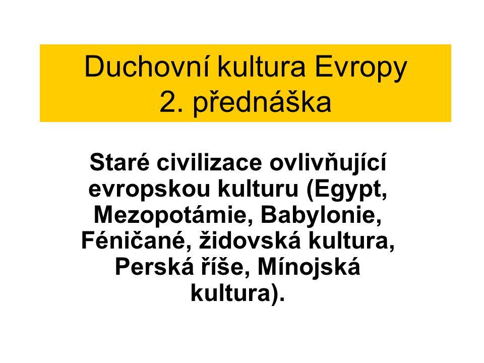 Duchovní kultura Evropy 2. přednáška Staré civilizace ovlivňující evropskou kulturu (Egypt, Mezopotámie, Babylonie, Féničané, židovská kultura, Perská