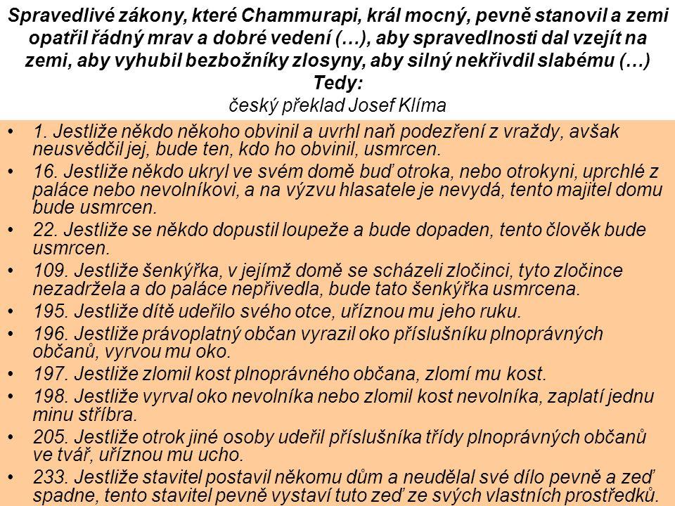 Spravedlivé zákony, které Chammurapi, král mocný, pevně stanovil a zemi opatřil řádný mrav a dobré vedení (…), aby spravedlnosti dal vzejít na zemi, aby vyhubil bezbožníky zlosyny, aby silný nekřivdil slabému (…) Tedy: český překlad Josef Klíma 1.