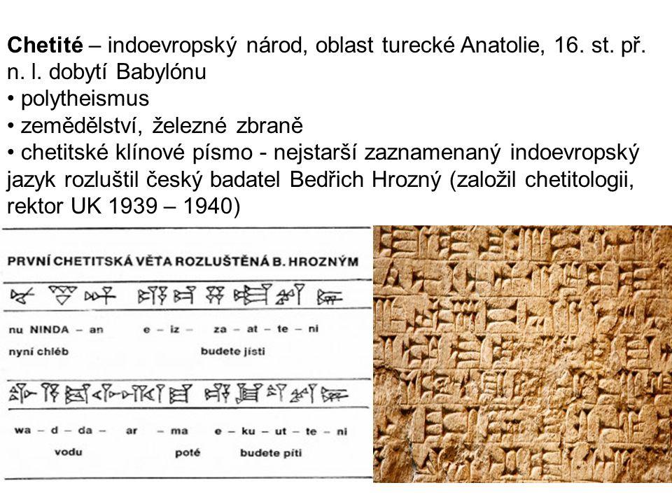 Chetité – indoevropský národ, oblast turecké Anatolie, 16. st. př. n. l. dobytí Babylónu polytheismus zemědělství, železné zbraně chetitské klínové pí