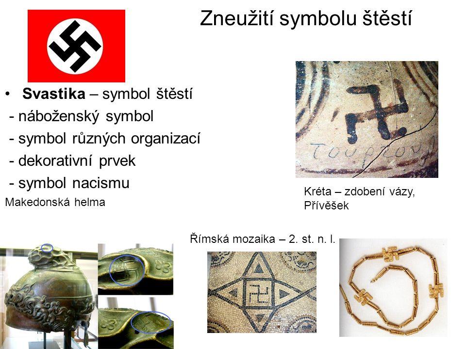 Zneužití symbolu štěstí Svastika – symbol štěstí - náboženský symbol - symbol různých organizací - dekorativní prvek - symbol nacismu Makedonská helma Kréta – zdobení vázy, Přívěšek Římská mozaika – 2.