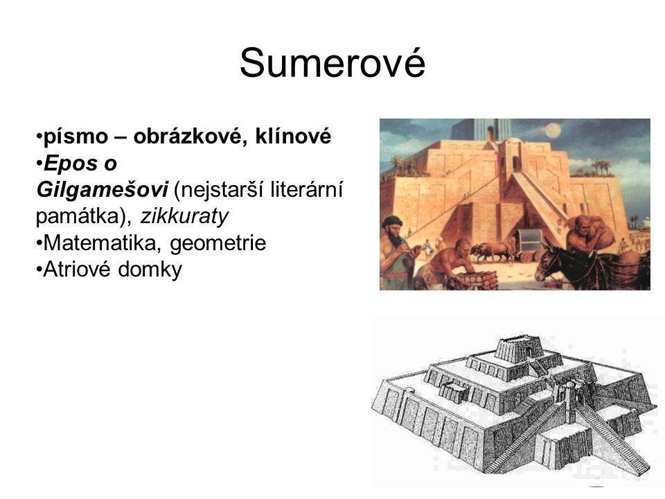 Sumerové písmo – obrázkové, klínové Epos o Gilgamešovi (nejstarší literární památka), zikkuraty Matematika, geometrie Atriové domky