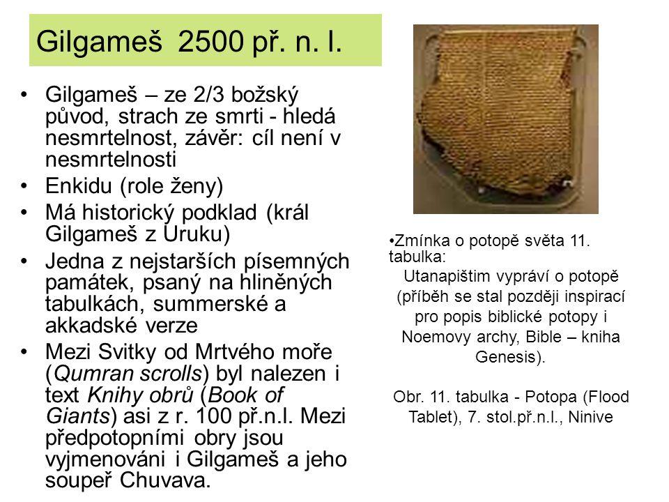 Gilgameš 2500 př. n. l. Gilgameš – ze 2/3 božský původ, strach ze smrti - hledá nesmrtelnost, závěr: cíl není v nesmrtelnosti Enkidu (role ženy) Má hi