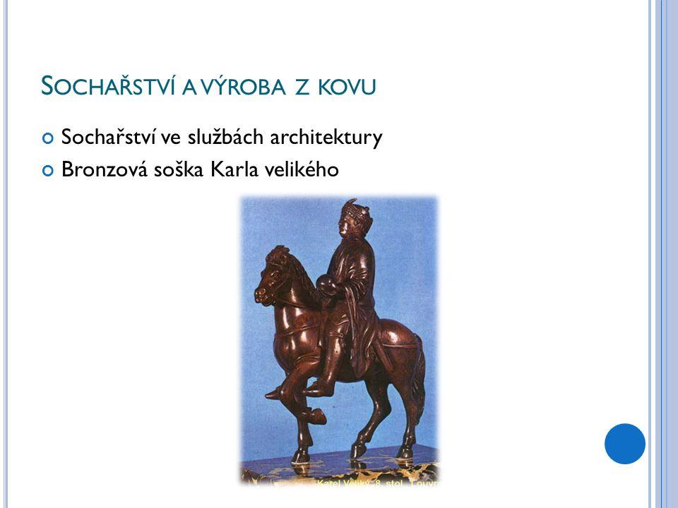 S OCHAŘSTVÍ A VÝROBA Z KOVU Sochařství ve službách architektury Bronzová soška Karla velikého