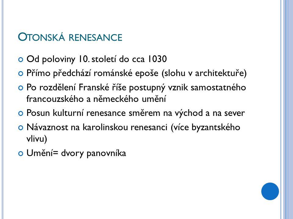 O TONSKÁ RENESANCE Od poloviny 10. století do cca 1030 Přímo předchází románské epoše (slohu v architektuře) Po rozdělení Franské říše postupný vznik