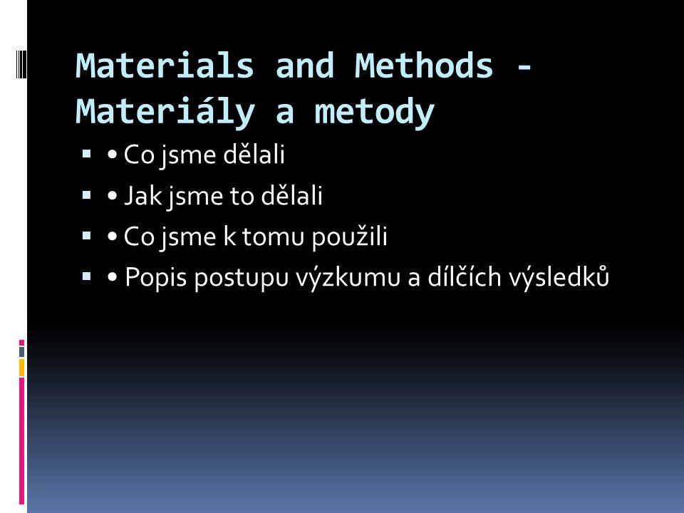 Materials and Methods - Materiály a metody  Co jsme dělali  Jak jsme to dělali  Co jsme k tomu použili  Popis postupu výzkumu a dílčích výsledků