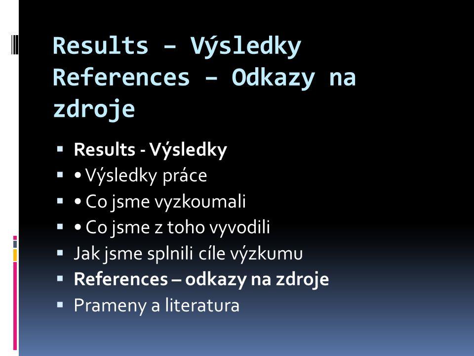 Results – Výsledky References – Odkazy na zdroje  Results - Výsledky  Výsledky práce  Co jsme vyzkoumali  Co jsme z toho vyvodili  Jak jsme splnili cíle výzkumu  References – odkazy na zdroje  Prameny a literatura