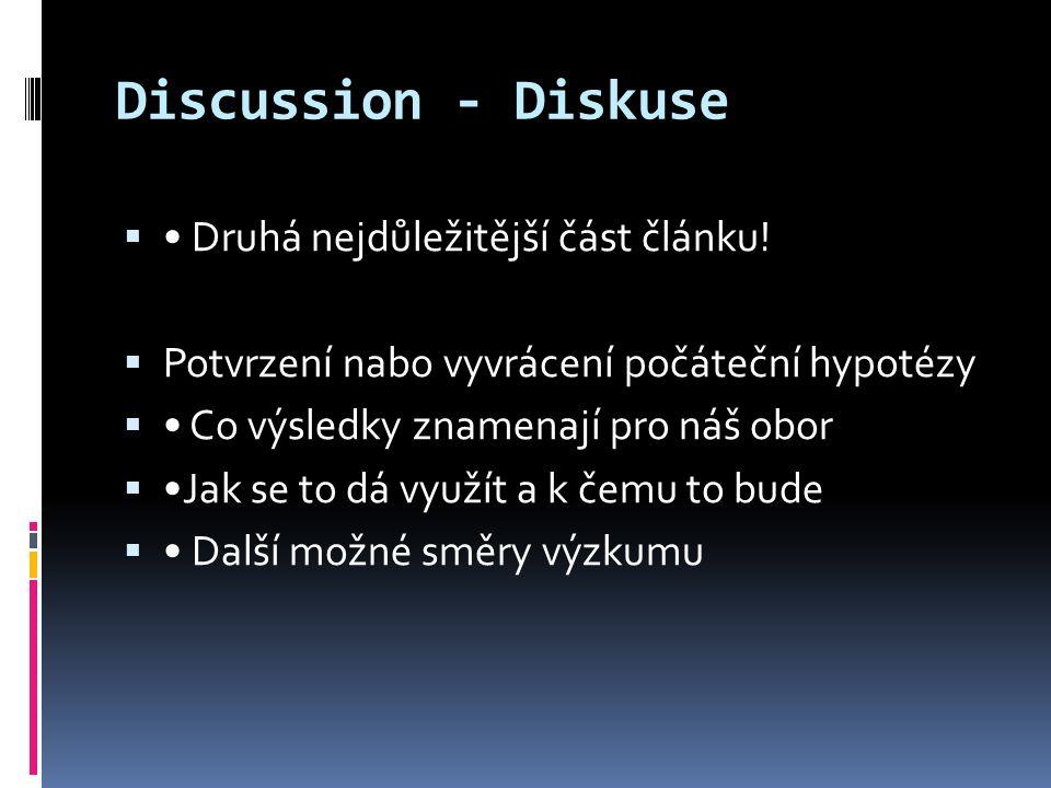 Discussion - Diskuse  Druhá nejdůležitější část článku!  Potvrzení nabo vyvrácení počáteční hypotézy  Co výsledky znamenají pro náš obor  Jak se t