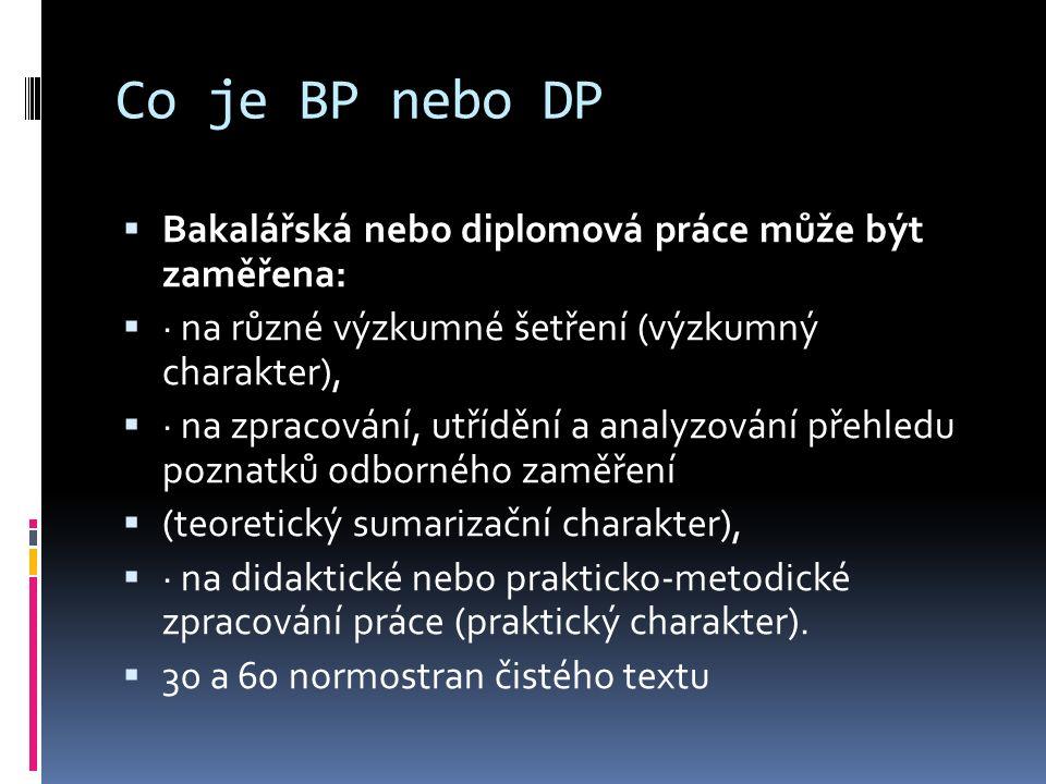 Co je BP nebo DP  Bakalářská nebo diplomová práce může být zaměřena:  · na různé výzkumné šetření (výzkumný charakter),  · na zpracování, utřídění a analyzování přehledu poznatků odborného zaměření  (teoretický sumarizační charakter),  · na didaktické nebo prakticko-metodické zpracování práce (praktický charakter).