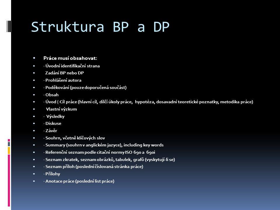 Struktura BP a DP  Práce musí obsahovat:  · Úvodní identifikační strana  Zadání BP nebo DP  · Prohlášení autora  · Poděkování (pouze doporučená součást)  · Obsah  · Úvod (·Cíl práce (hlavní cíl, dílčí úkoly práce, hypotéza, dosavadní teoretické poznatky, metodika práce)  Vlastní výzkum  · Výsledky  · Diskuse  · Závěr  · Souhrn, včetně klíčových slov  · Summary (souhrn v anglickém jazyce), including key words  · Referenční seznam podle citační normy ISO 690 a 690i  · Seznam zkratek, seznam obrázků, tabulek, grafů (vyskytují-li se)  · Seznam příloh (poslední číslovaná stránka práce)  · Přílohy  · Anotace práce (poslední list práce)