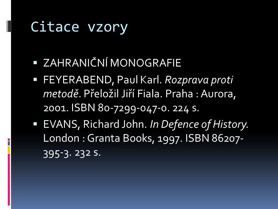 Citace vzory  ZAHRANIČNÍ MONOGRAFIE  FEYERABEND, Paul Karl. Rozprava proti metodě. Přeložil Jiří Fiala. Praha : Aurora, 2001. ISBN 80-7299-047-0. 22