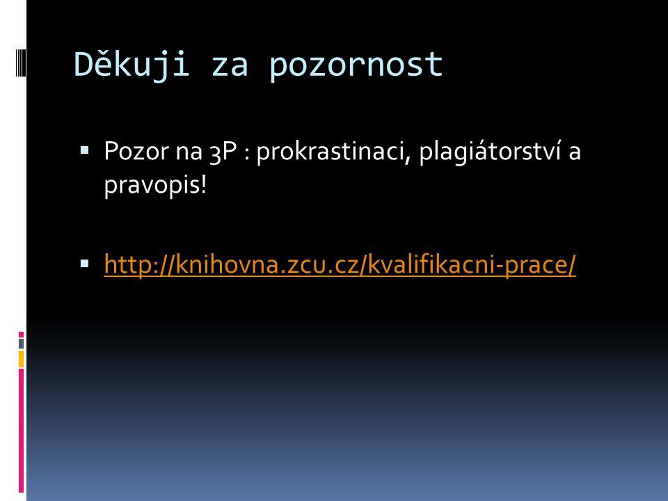 Děkuji za pozornost  Pozor na 3P : prokrastinaci, plagiátorství a pravopis!  http://knihovna.zcu.cz/kvalifikacni-prace/ http://knihovna.zcu.cz/kvali