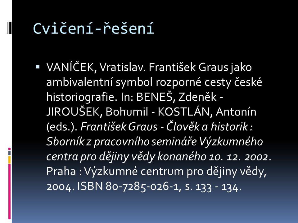 Cvičení-řešení  VANÍČEK, Vratislav. František Graus jako ambivalentní symbol rozporné cesty české historiografie. In: BENEŠ, Zdeněk - JIROUŠEK, Bohum