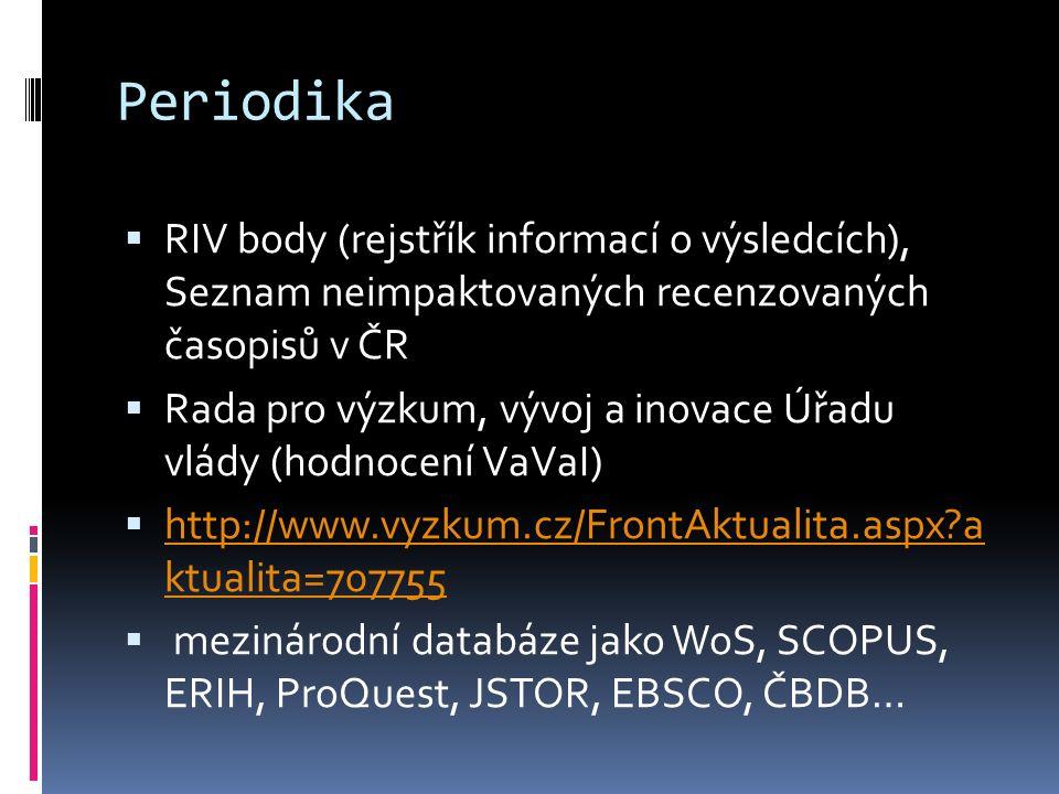 Periodika  RIV body (rejstřík informací o výsledcích), Seznam neimpaktovaných recenzovaných časopisů v ČR  Rada pro výzkum, vývoj a inovace Úřadu vlády (hodnocení VaVaI)  http://www.vyzkum.cz/FrontAktualita.aspx?a ktualita=707755 http://www.vyzkum.cz/FrontAktualita.aspx?a ktualita=707755  mezinárodní databáze jako WoS, SCOPUS, ERIH, ProQuest, JSTOR, EBSCO, ČBDB…
