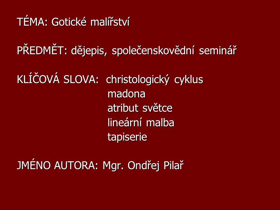 TÉMA: Gotické malířství PŘEDMĚT: dějepis, společenskovědní seminář KLÍČOVÁ SLOVA: christologický cyklus madona madona atribut světce atribut světce li