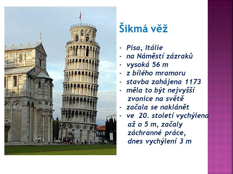 Šikmá věž -Pisa, Itálie -na Náměstí zázraků -vysoká 56 m -z bílého mramoru -stavba zahájena 1173 -měla to být nejvyšší zvonice na světě -začala se naklánět -ve 20.