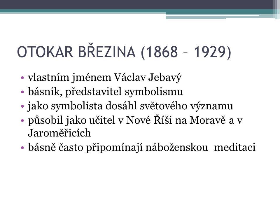 OTOKAR BŘEZINA (1868 – 1929) vlastním jménem Václav Jebavý básník, představitel symbolismu jako symbolista dosáhl světového významu působil jako učitel v Nové Říši na Moravě a v Jaroměřicích básně často připomínají náboženskou meditaci