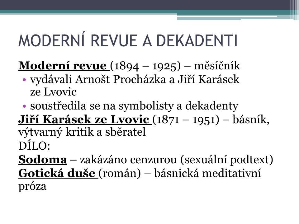 MODERNÍ REVUE A DEKADENTI Moderní revue (1894 – 1925) – měsíčník vydávali Arnošt Procházka a Jiří Karásek ze Lvovic soustředila se na symbolisty a dekadenty Jiří Karásek ze Lvovic (1871 – 1951) – básník, výtvarný kritik a sběratel DÍLO: Sodoma – zakázáno cenzurou (sexuální podtext) Gotická duše (román) – básnická meditativní próza