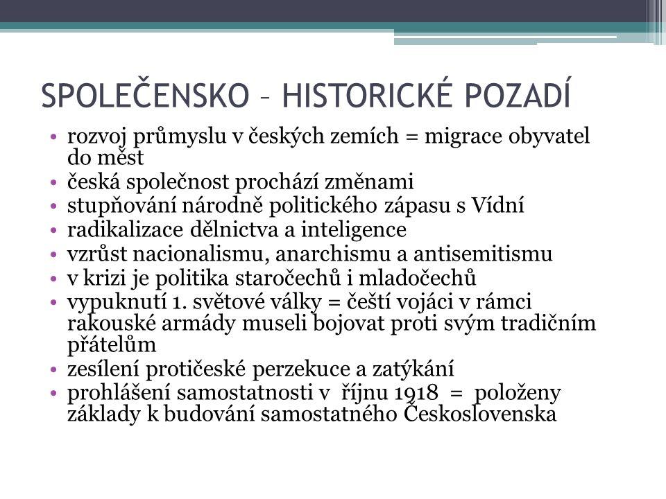 SPOLEČENSKO – HISTORICKÉ POZADÍ rozvoj průmyslu v českých zemích = migrace obyvatel do měst česká společnost prochází změnami stupňování národně politického zápasu s Vídní radikalizace dělnictva a inteligence vzrůst nacionalismu, anarchismu a antisemitismu v krizi je politika staročechů i mladočechů vypuknutí 1.