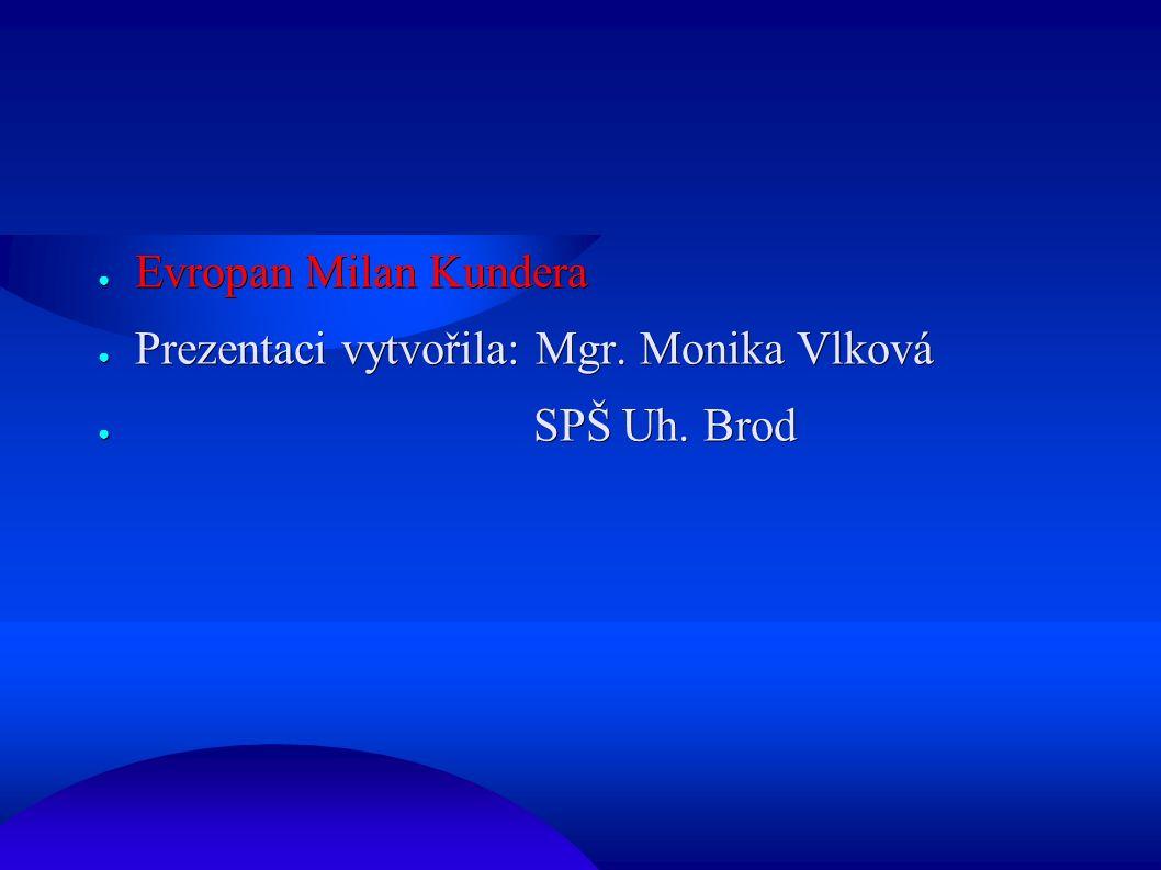 ● Evropan Milan Kundera ● Prezentaci vytvořila: Mgr. Monika Vlková ● SPŠ Uh. Brod