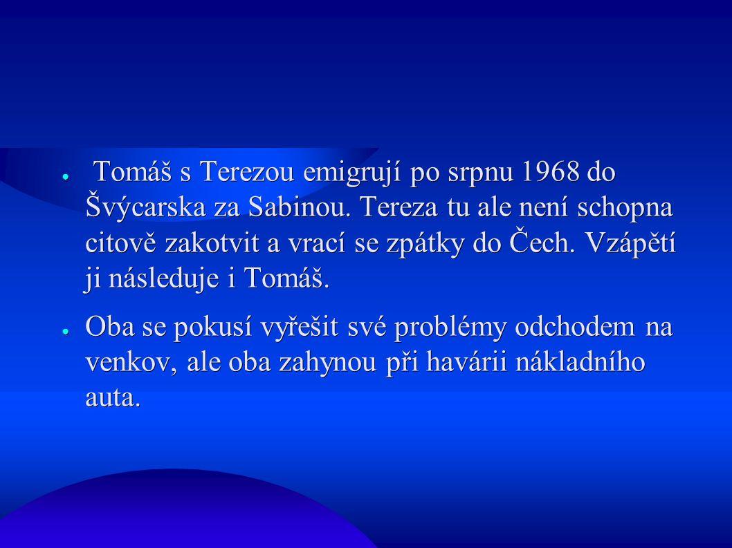 ● Tomáš s Terezou emigrují po srpnu 1968 do Švýcarska za Sabinou. Tereza tu ale není schopna citově zakotvit a vrací se zpátky do Čech. Vzápětí ji nás