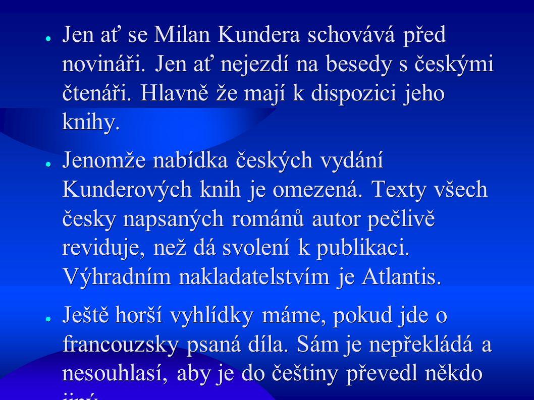 ● Jen ať se Milan Kundera schovává před novináři. Jen ať nejezdí na besedy s českými čtenáři. Hlavně že mají k dispozici jeho knihy. ● Jenomže nabídka