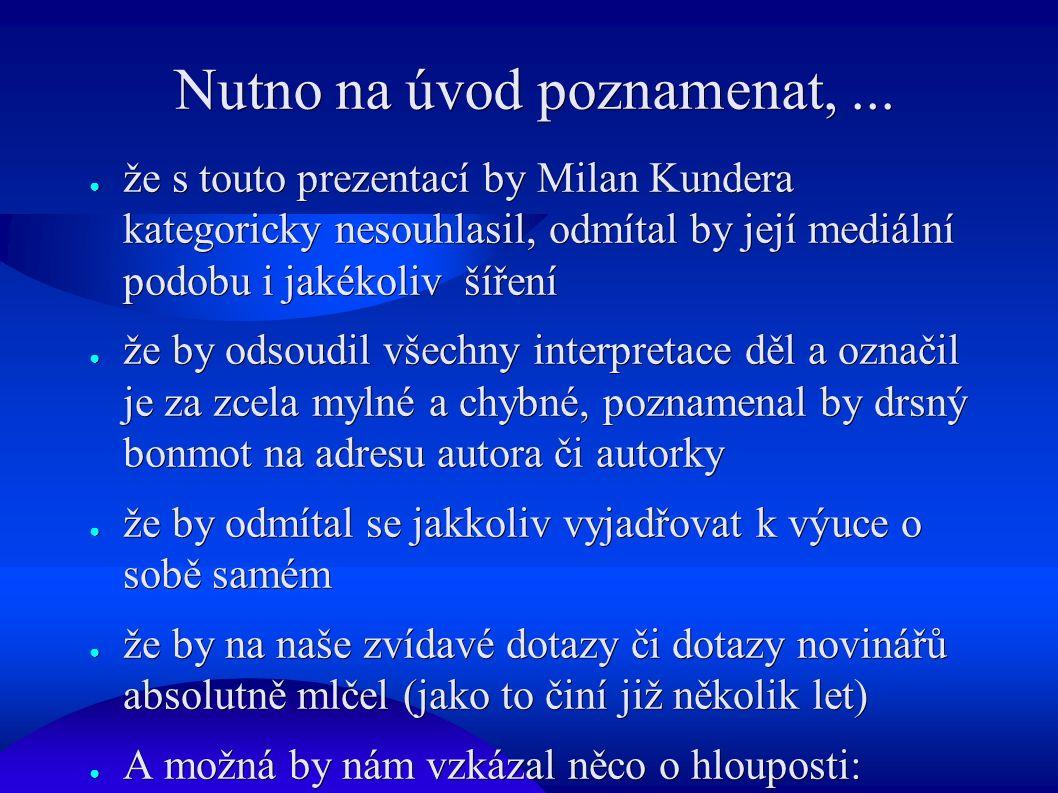 Nutno na úvod poznamenat,... ● že s touto prezentací by Milan Kundera kategoricky nesouhlasil, odmítal by její mediální podobu i jakékoliv šíření ● že