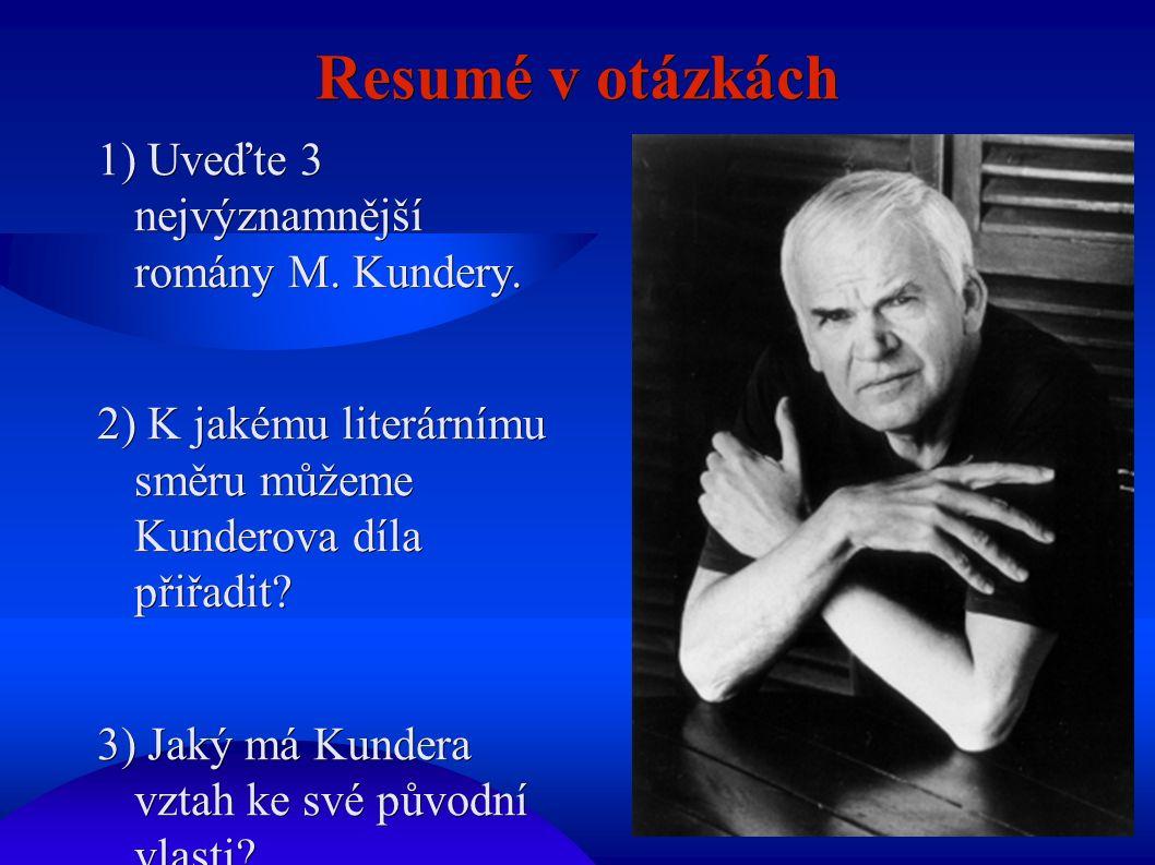 Resumé v otázkách 1) Uveďte 3 nejvýznamnější romány M. Kundery. 2) K jakému literárnímu směru můžeme Kunderova díla přiřadit? 3) Jaký má Kundera vztah