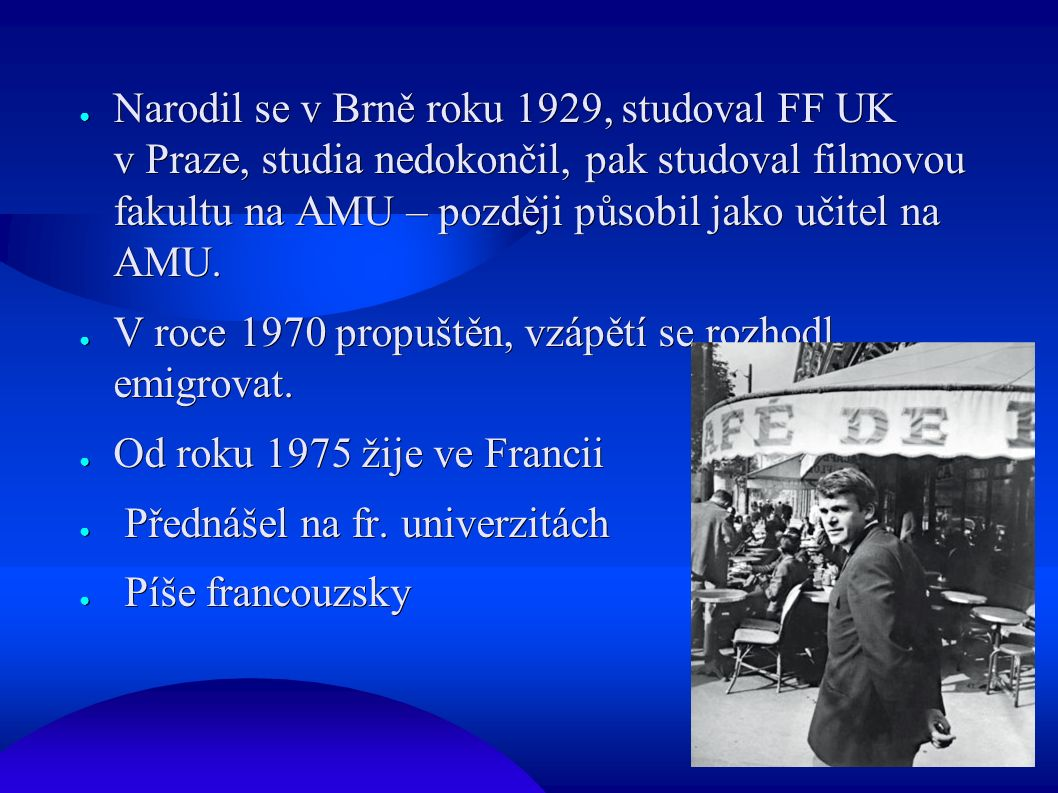 ● Narodil se v Brně roku 1929, studoval FF UK v Praze, studia nedokončil, pak studoval filmovou fakultu na AMU – později působil jako učitel na AMU. ●