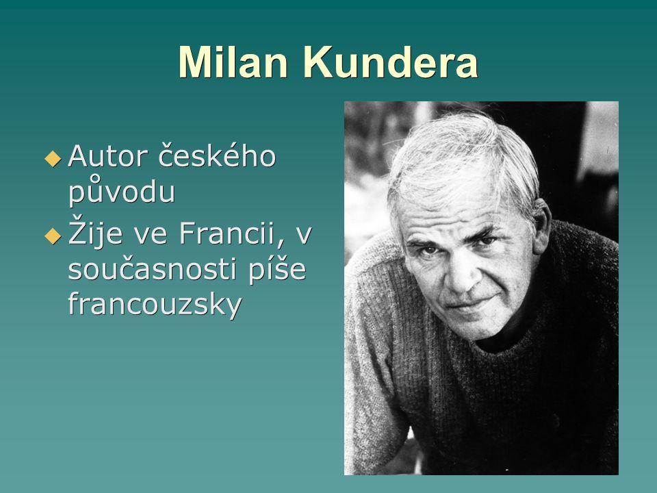 Milan Kundera  Autor českého původu  Žije ve Francii, v současnosti píše francouzsky