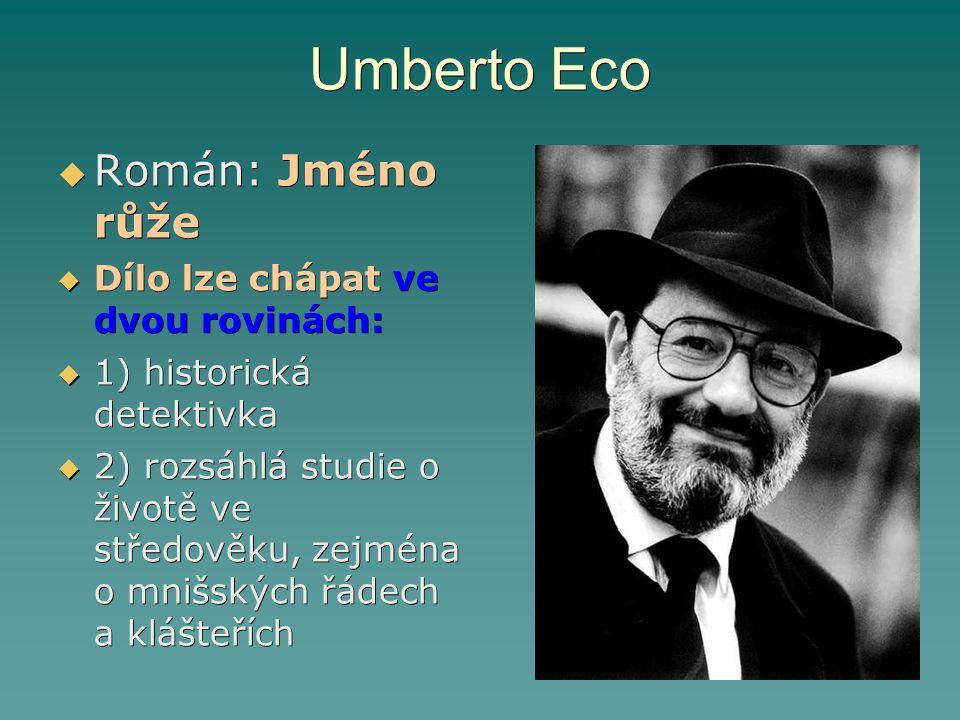 Umberto Eco  Román: Jméno růže  Dílo lze chápat ve dvou rovinách:  1) historická detektivka  2) rozsáhlá studie o životě ve středověku, zejména o mnišských řádech a klášteřích