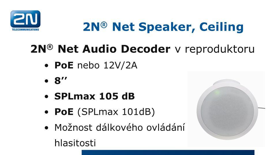 2N ® Net Speaker, Ceiling 2N ® Net Audio Decoder v reproduktoru PoE nebo 12V/2A 8'' SPLmax 105 dB PoE (SPLmax 101dB) Možnost dálkového ovládání hlasitosti
