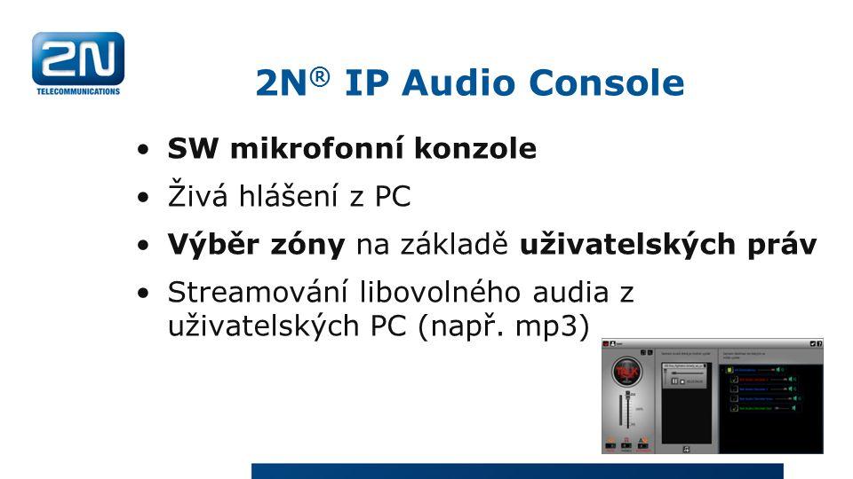 2N ® IP Audio Console SW mikrofonní konzole Živá hlášení z PC Výběr zóny na základě uživatelských práv Streamování libovolného audia z uživatelských PC (např.