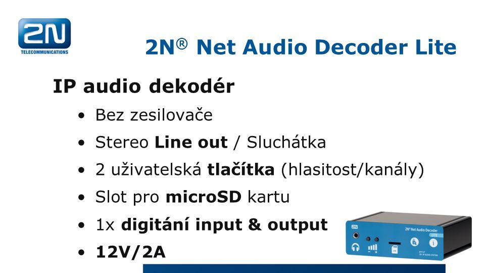 2N ® Net Audio Decoder Lite IP audio dekodér Bez zesilovače Stereo Line out / Sluchátka 2 uživatelská tlačítka (hlasitost/kanály) Slot pro microSD kartu 1x digitání input & output 12V/2A