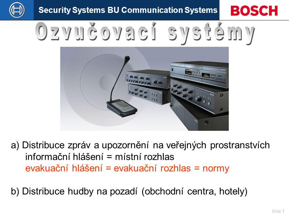 Security Systems BU Communication Systems Slide 1 a) Distribuce zpráv a upozornění na veřejných prostranstvích informační hlášení = místní rozhlas evakuační hlášení = evakuační rozhlas = normy b) Distribuce hudby na pozadí (obchodní centra, hotely)