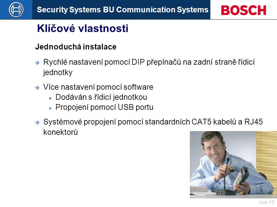 Security Systems BU Communication Systems Slide 10 Klíčové vlastnosti  Rychlé nastavení pomocí DIP přepínačů na zadní straně řídicí jednotky  Více nastavení pomocí software Dodáván s řídicí jednotkou Propojení pomocí USB portu  Systémové propojení pomocí standardních CAT5 kabelů a RJ45 konektorů Jednoduchá instalace