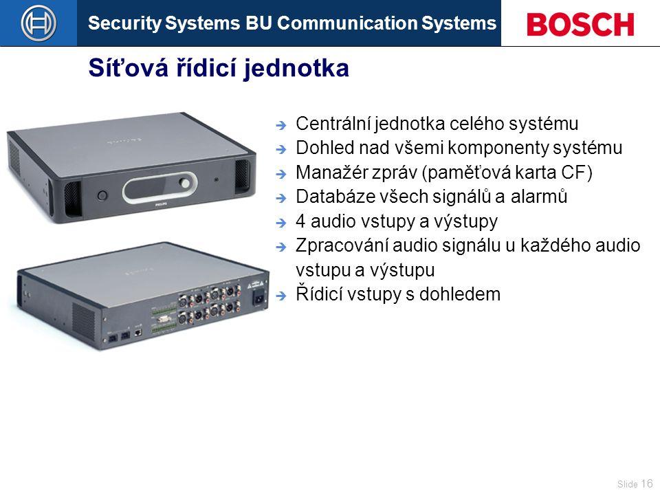 Security Systems BU Communication Systems Slide 16 Síťová řídicí jednotka  Centrální jednotka celého systému  Dohled nad všemi komponenty systému  Manažér zpráv (paměťová karta CF)  Databáze všech signálů a alarmů  4 audio vstupy a výstupy  Zpracování audio signálu u každého audio vstupu a výstupu  Řídicí vstupy s dohledem