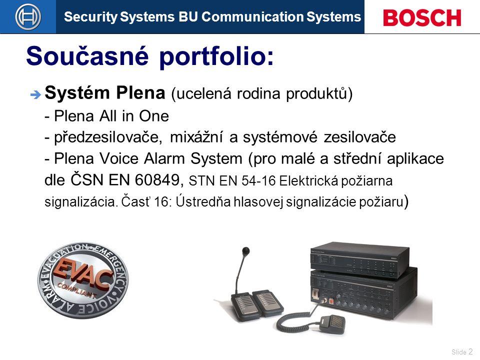 Security Systems BU Communication Systems Slide 2 Současné portfolio:  Systém Plena (ucelená rodina produktů) - Plena All in One - předzesilovače, mixážní a systémové zesilovače - Plena Voice Alarm System (pro malé a střední aplikace dle ČSN EN 60849, STN EN 54-16 Elektrická požiarna signalizácia.