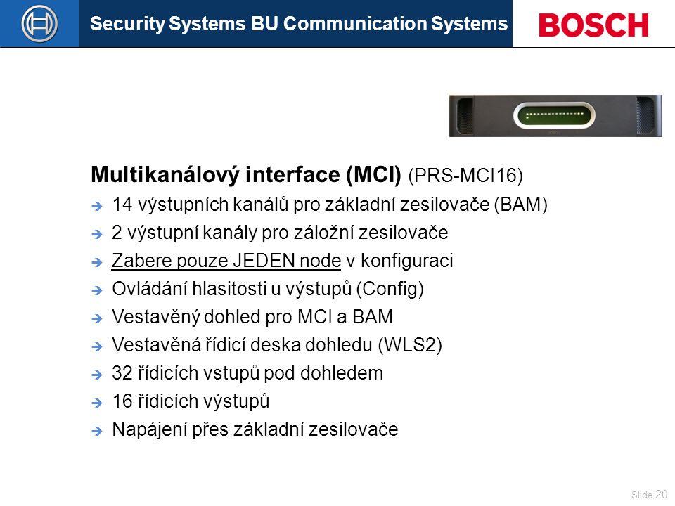 Security Systems BU Communication Systems Slide 20 Multikanálový interface (MCI) (PRS-MCI16)  14 výstupních kanálů pro základní zesilovače (BAM)  2 výstupní kanály pro záložní zesilovače  Zabere pouze JEDEN node v konfiguraci  Ovládání hlasitosti u výstupů (Config)  Vestavěný dohled pro MCI a BAM  Vestavěná řídicí deska dohledu (WLS2)  32 řídicích vstupů pod dohledem  16 řídicích výstupů  Napájení přes základní zesilovače