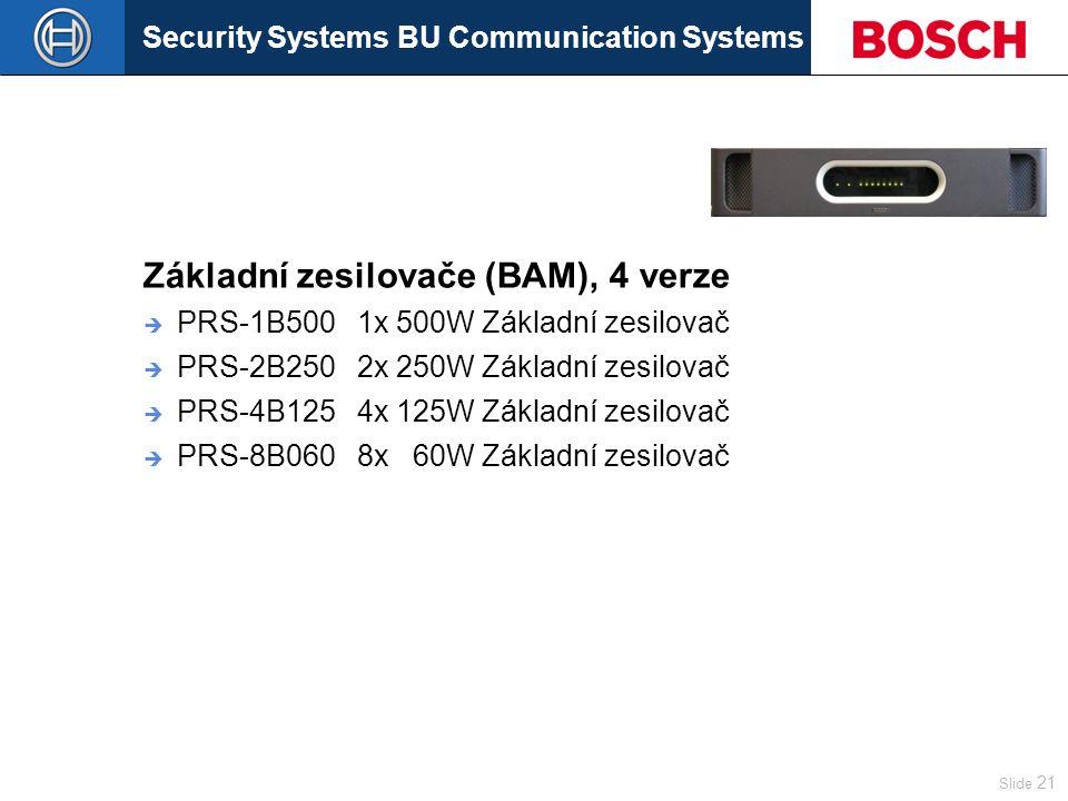 Security Systems BU Communication Systems Slide 21 Základní zesilovače (BAM), 4 verze  PRS-1B500 1x 500W Základní zesilovač  PRS-2B250 2x 250W Základní zesilovač  PRS-4B125 4x 125W Základní zesilovač  PRS-8B060 8x 60W Základní zesilovač