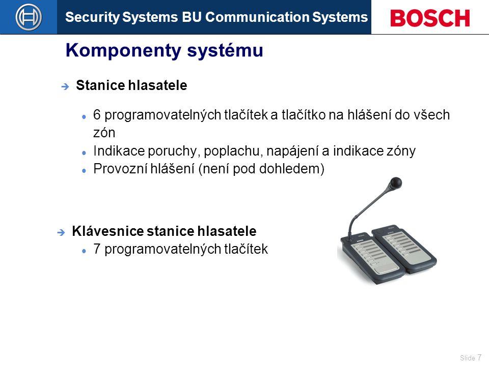 Security Systems BU Communication Systems Slide 7 Komponenty systému 6 programovatelných tlačítek a tlačítko na hlášení do všech zón Indikace poruchy, poplachu, napájení a indikace zóny Provozní hlášení (není pod dohledem)  Klávesnice stanice hlasatele 7 programovatelných tlačítek  Stanice hlasatele