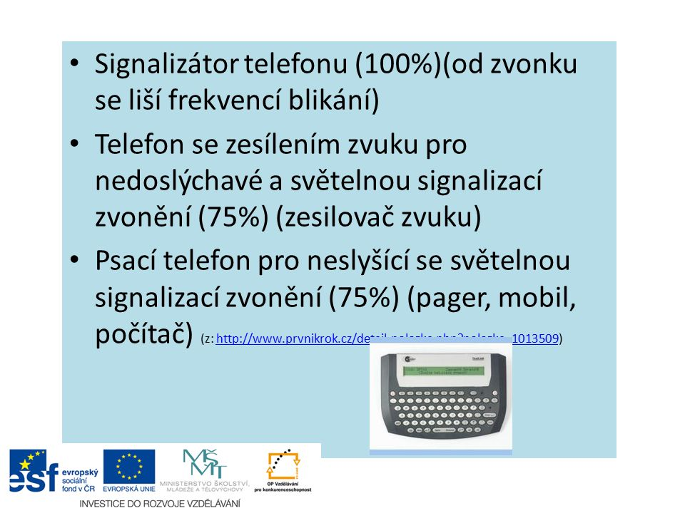 Signalizátor telefonu (100%)(od zvonku se liší frekvencí blikání) Telefon se zesílením zvuku pro nedoslýchavé a světelnou signalizací zvonění (75%) (zesilovač zvuku) Psací telefon pro neslyšící se světelnou signalizací zvonění (75%) (pager, mobil, počítač) (z: http://www.prvnikrok.cz/detail-polozka.php polozka=1013509)http://www.prvnikrok.cz/detail-polozka.php polozka=1013509