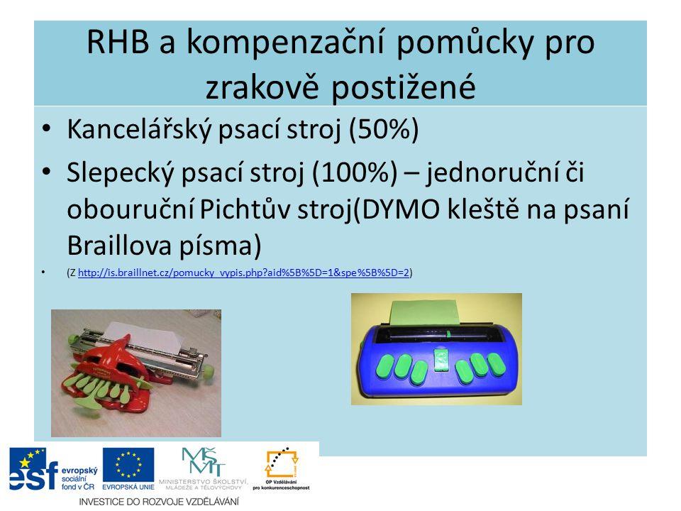 RHB a kompenzační pomůcky pro zrakově postižené Kancelářský psací stroj (50%) Slepecký psací stroj (100%) – jednoruční či obouruční Pichtův stroj(DYMO kleště na psaní Braillova písma) (Z http://is.braillnet.cz/pomucky_vypis.php aid%5B%5D=1&spe%5B%5D=2)http://is.braillnet.cz/pomucky_vypis.php aid%5B%5D=1&spe%5B%5D=2