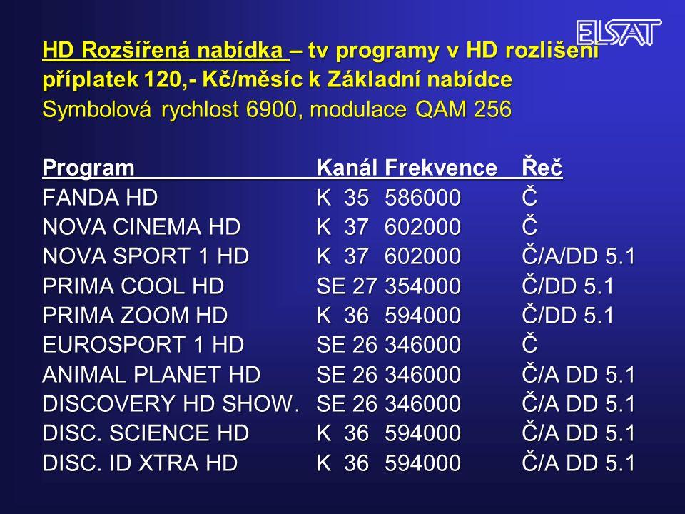 HD Rozšířená nabídka – tv programy v HD rozlišení příplatek 120,- Kč/měsíc k Základní nabídce Symbolová rychlost 6900, modulace QAM 256 Program KanálFrekvenceŘeč FANDA HDK 35586000Č NOVA CINEMA HDK 37602000Č NOVA SPORT 1 HDK 37602000Č/A/DD 5.1 PRIMA COOL HDSE 27354000Č/DD 5.1 PRIMA ZOOM HDK 36594000Č/DD 5.1 EUROSPORT 1 HDSE 26346000Č ANIMAL PLANET HDSE 26346000Č/A DD 5.1 DISCOVERY HD SHOW.SE 26346000Č/A DD 5.1 DISC.