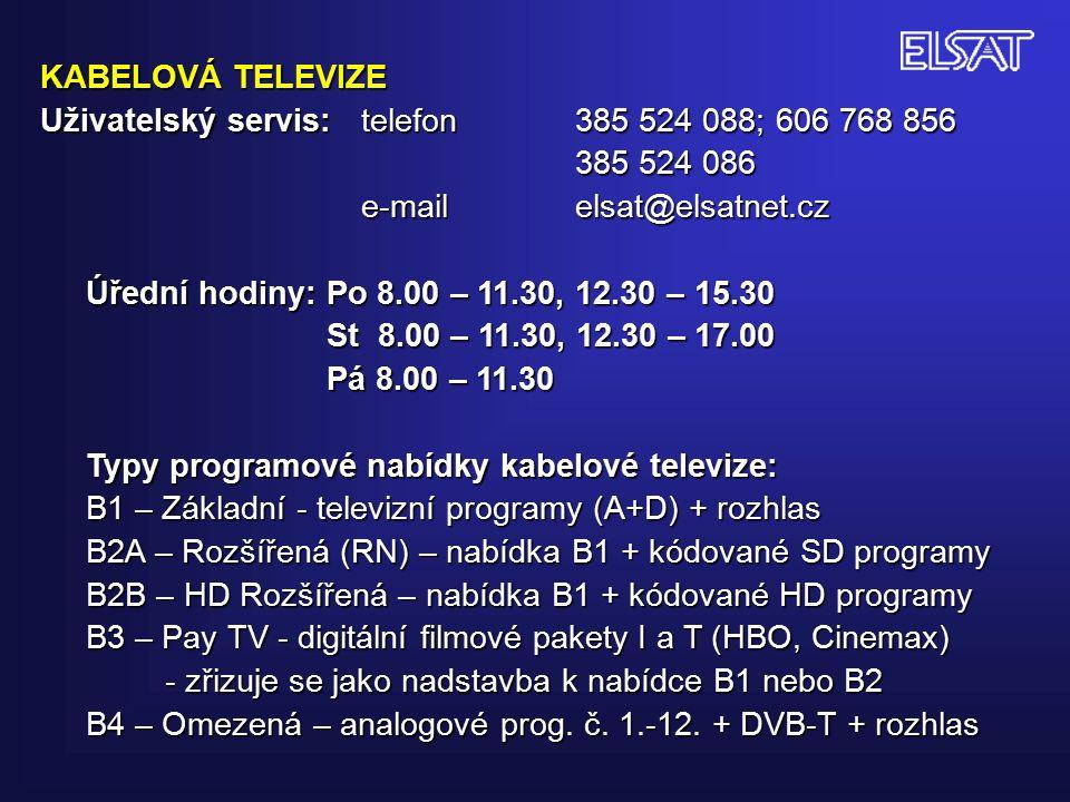 KABELOVÁ TELEVIZE Uživatelský servis: telefon 385 524 088; 606 768 856 385 524 086 e-mail elsat@elsatnet.cz Úřední hodiny: Po 8.00 – 11.30, 12.30 – 15.30 St 8.00 – 11.30, 12.30 – 17.00 St 8.00 – 11.30, 12.30 – 17.00 Pá 8.00 – 11.30 Pá 8.00 – 11.30 Typy programové nabídky kabelové televize: B1 – Základní - televizní programy (A+D) + rozhlas B2A – Rozšířená (RN) – nabídka B1 + kódované SD programy B2B – HD Rozšířená – nabídka B1 + kódované HD programy B3 – Pay TV - digitální filmové pakety I a T (HBO, Cinemax) - zřizuje se jako nadstavba k nabídce B1 nebo B2 - zřizuje se jako nadstavba k nabídce B1 nebo B2 B4 – Omezená – analogové prog.
