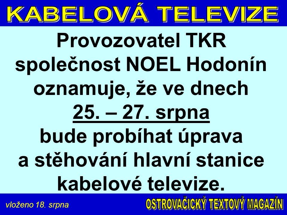 vloženo 18. srpna Provozovatel TKR společnost NOEL Hodonín oznamuje, že ve dnech 25. – 27. srpna bude probíhat úprava a stěhování hlavní stanice kabel