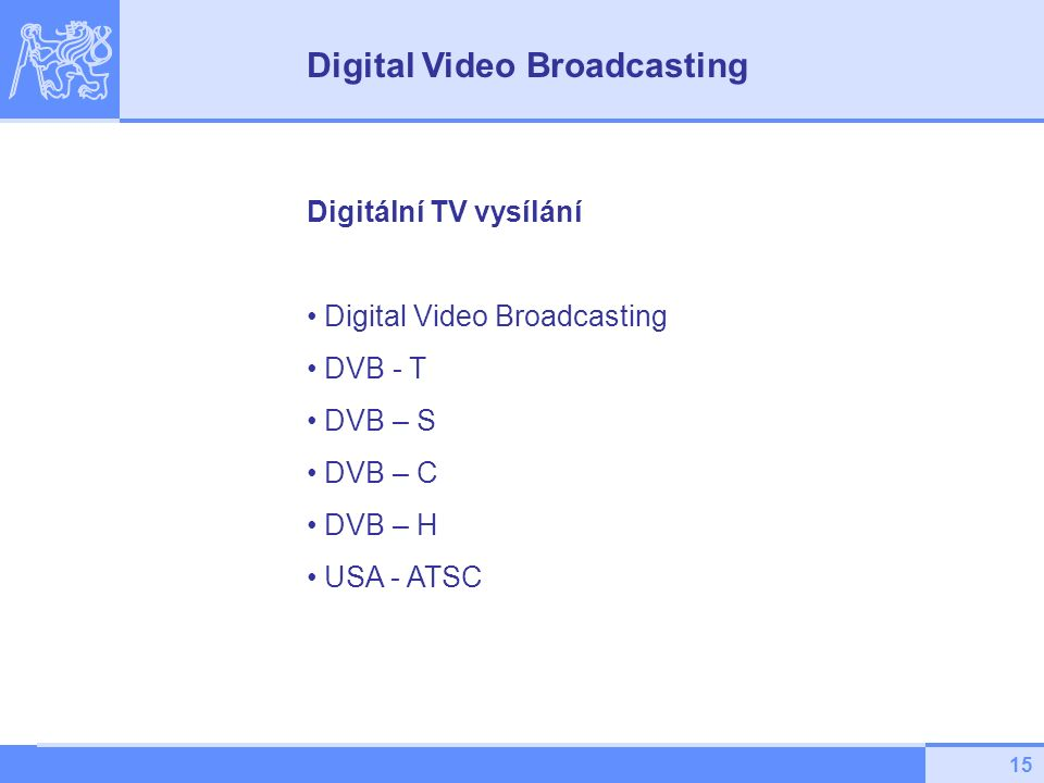 15 Digitální TV vysílání Digital Video Broadcasting DVB - T DVB – S DVB – C DVB – H USA - ATSC Digital Video Broadcasting