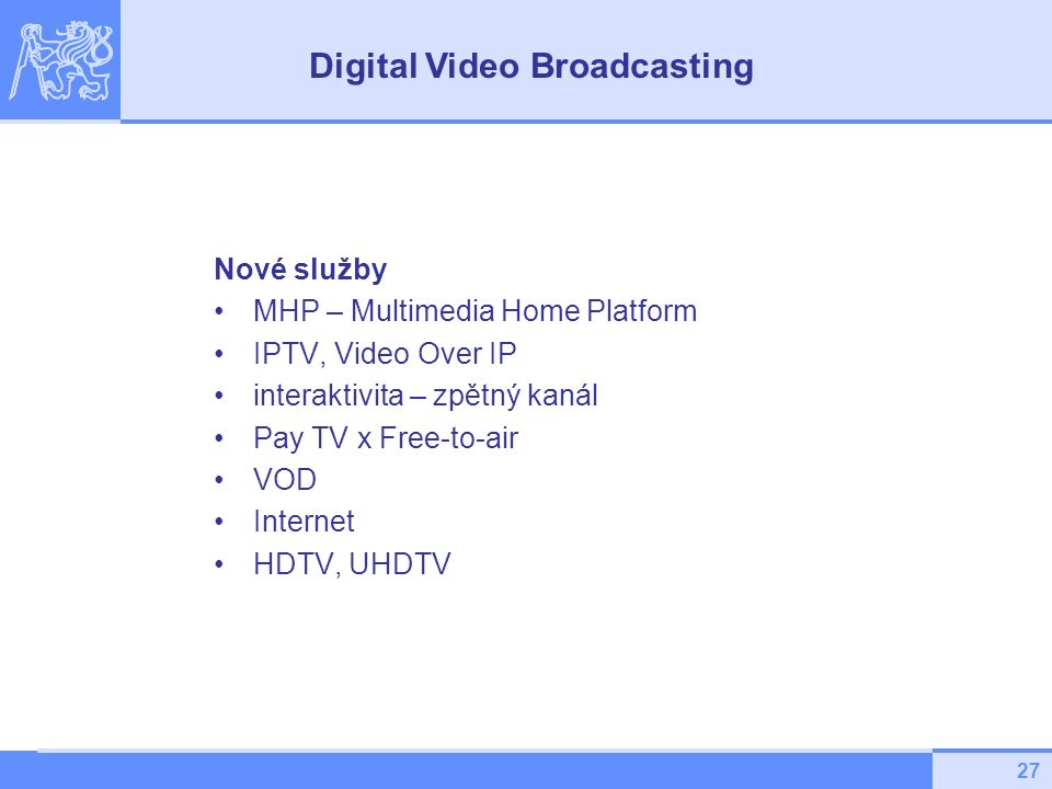 27 Nové služby MHP – Multimedia Home Platform IPTV, Video Over IP interaktivita – zpětný kanál Pay TV x Free-to-air VOD Internet HDTV, UHDTV Digital V