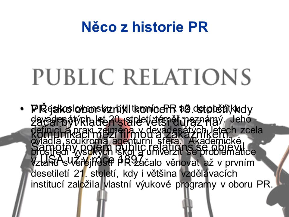 Něco z historie PR PR jako obor vznikl koncem 19. století, kdy začal být kladen stále větší důraz na komunikaci mezi firmou a zákazníkem. Samotný poje
