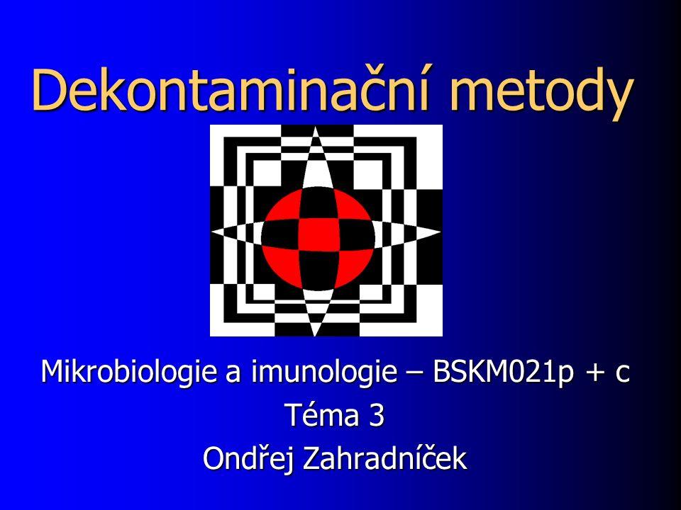 Dekontaminační metody Mikrobiologie a imunologie – BSKM021p + c Téma 3 Ondřej Zahradníček