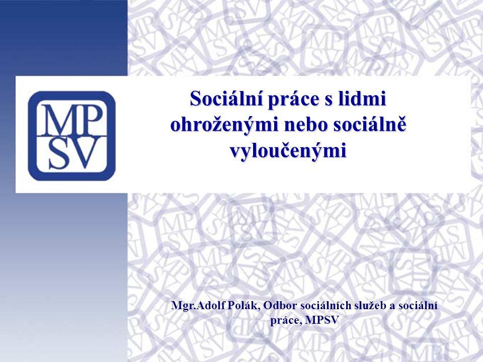 Sociální práce s lidmi ohroženými nebo sociálně vyloučenými Mgr.Adolf Polák, Odbor sociálních služeb a sociální práce, MPSV